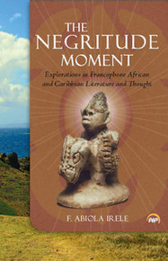 THE NEGRITUDE MOMENT: Explorations in Francophone African and Caribbean Literature and Thought, by F. Abiola Irele
