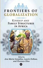 FRONTIERS OF GLOBALIZATION: Kinship and Family Structures in Africa, Edited by Ana Marta Gonzalez, Florence Oloo, and Laurie DeRose