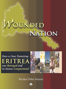 WOUNDED NATION: How a Once Promising Eritrea was Betrayed and its Future Compromised (Volume II of The Crown and the Pen: The Memoirs of a Lawyer Turned Rebel), Bereket Habte Selassie