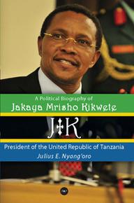 JK: A POLITICAL BIOGRAPHY OF JAKAYA MRISHO KIKWETE: President of the United Republic of Tanzania