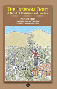 THE FREEDOM FIGHT:  A Novel of Resistance and Freedom, by Adebayo Faleti, Translated by Pamela J. Olúbùnmi Smith