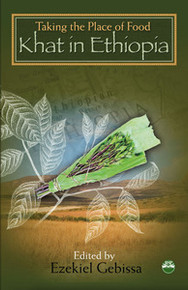 TAKING THE PLACE OF FOOD: Khat in Ethiopia, Edited by Ezekiel Gebissa