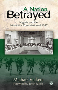 A NATION BETRAYED: Nigeria and the Minorities Commission of 1957, by Michael Vickers