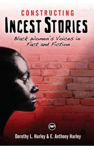 CONSTRUCTING INCEST STORIES: Black Women's Voices in Fact and Fiction, by Dorothy L. Hurley and E. Anthony Hurley