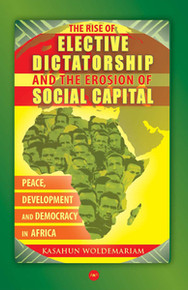 THE RISE OF ELECTIVE DICTATORSHIP AND THE EROSION OF SOCIAL CAPITAL: Peace, Development, and Democracy in Africa, by Kasahun Woldemariam