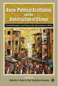 SOCIO-POLITICAL SCAFFOLDING AND THE CONSTRUCTION OF CHANGE: Constitutionalism and Democratic Governance in Africa, Edited by Kelechi A. Kalu and Peyi Soyinka-Airewele