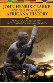 JOHN HENRIK CLARKE AND THE POWER OF AFRICANA HISTORY: Africalogical Quest for Decolonization and Sovereignty, by Ahati N. Toure