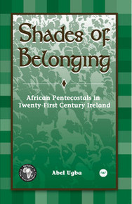 SHADES OF BELONGING: African Pentecostals in Twenty-First Century Ireland, by Abel Ugba