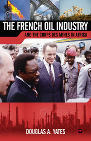 THE FRENCH OIL INDUSTRY AND THE CORPS DES MINES IN AFRICA, by Douglas A. Yates