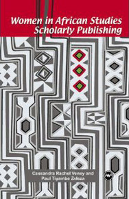 WOMEN IN AFRICAN STUDIES SCHOLARLY PUBLISHING, Edited by Cassandra Rachel Veney and Paul Tiyambe Zeleza