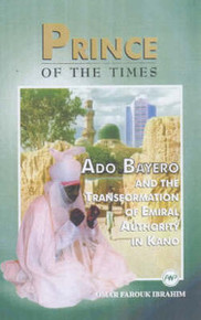 PRINCE OF THE TIMES: Ado Bayero and the Transformation of Emiral Authority in Kano, by Omar Farouk Ibrahim