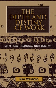 THE DEPTH AND DESTINY OF WORK: An African Theological Interpretation, by Nimi Wariboko
