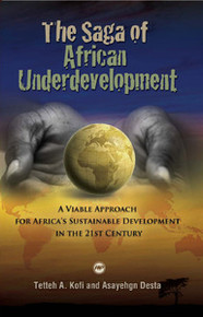 THE SAGA OF AFRICAN UNDERDEVELOPMENT: A Viable Approach for Africa's Sustainable Development in the 21st Century, by Tetteh  A. Kofi and Asayehgn Desta