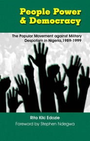 PEOPLE POWER AND DEMOCRACY: The Popular Movement against Military Despotism in Nigeria, 1989-1999, by Rita Kiki Edozie
