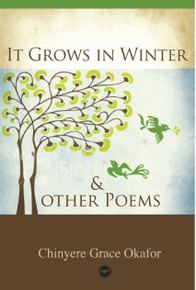 IT GROWS IN WINTER AND OTHER POEMS, by Chinyere Grace Okafor