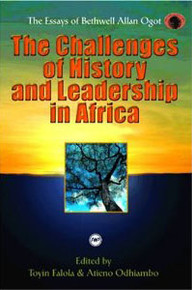 THE CHALLENGES OF HISTORY AND LEADERSHIP IN AFRICA: The Essays of Bethwell Allan Ogot, Edited by Toyin Falola & E. S. Atieno Odhiambo