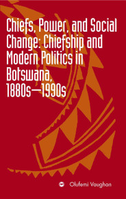 CHIEFS, POWER, AND SOCIAL CHANGE: Chiefship and Modern Politics in Botswana, 1880s - 1990s, by Olufemi Vaughan