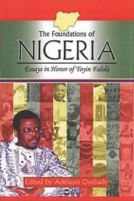 THE FOUNDATIONS OF NIGERIA: Essays in Honor of Toyin Falola, Vol. 2, Edited by Adebayo Oyebade