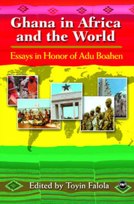 GHANA IN AFRICA AND THE WORLD: Essays in Honor of Adu Boahen, Edited by Toyin Falola
