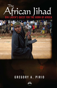 THE AFRICAN JIHAD: Bin Laden's Quest for the Horn of Africa, by Gregory Alonso Pirio