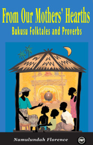FROM OUR MOTHERS' HEARTHS: Bukusu Folktales and Proverbs, by Namulundah Florence