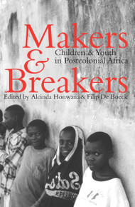 MAKERS & BREAKERS: Children & Youth In Postcolonial Africa, Edited by Alcinda Honwana and Filip de Boeck