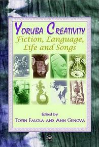 YORUBA CREATIVITY: Fiction, Language, and Songs, Edited by Toyin Falola and Ann Genova