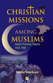 CHRISTIAN MISSIONS AMONG MUSLIMS: Sokoto Province, Nigeria 1935-1990, by Mukhtar Umar Bunza