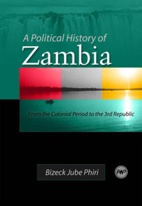 A POLITICAL HISTORY OF ZAMBIA: From the Colonial Period to the 3rd Republic, by Bizeck Jube Phiri