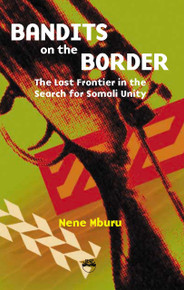 BANDITS ON THE BORDER: The Last Frontier in the Search for Somali Unity, by Nene Mburu