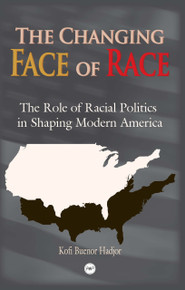 THE CHANGING FACE OF RACE IN AMERICA: The Role of Racial Politics in Shaping Modern America, by Kofi Buenor Hadjor