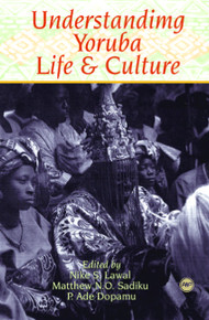 UNDERSTANDING YORUBA LIFE AND CULTURE, Edited by Nike S. Lawal, Matthew N. O. Sadiku &  P. Ade Dopamu