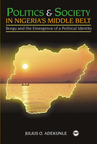 POLITICS AND SOCIETY IN NIGERIA'S MIDDLE BELT: Borgu and the Emergence of a Political Identity, by Julius O. Adekunle