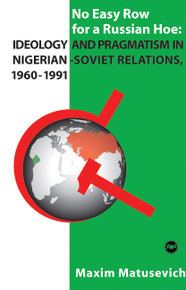NO EASY ROW FOR A RUSSIAN HOE: Ideology and Pragmatism in Nigerian-Soviet Relations, 1960-1991, by Maxim Matusevich