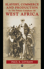 SLAVERY, COMMERCE AND PRODUCTION: In the Sokoto Caliphate of West Africa, by Paul E. Lovejoy