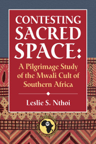 CONTESTING SACRED SPACE: A Pilgrimage Study of the Mwali Cult of Southern Africa, by Leslie S. Nthoi