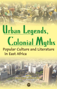 URBAN LEGENDS, COLONIAL MYTHS: Popular Culture and Literature in East Africa, Edited by James Ogude and Joyce Nyairo