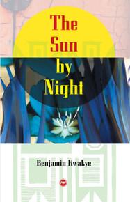 THE SUN BY NIGHT: A Novel, by Benjamin Kwakye
