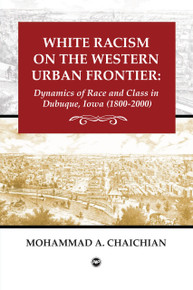 WHITE RACISM ON THE WESTERN URBAN FRONTIER: Dynamics of Race and Class in Dubuque, Iowa (1800-2000), by Mohammad Chaichian