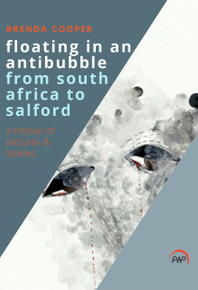 FLOATING IN AN ANTIBUBBLE FROM SOUTH AFRICA TO SALFORD: A Mosaic of Pictures and Stories, by Brenda Cooper