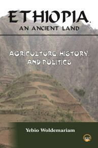ETHIOPIA, AN ANCIENT LAND: Agriculture, History and Politics, by Yebio Woldemariam