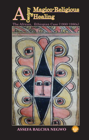A CENTURY OF MAGICO-RELIGIOUS HEALING: The African, Ethiopian Case (1900-1980s), by Assefa Balcha Negwo