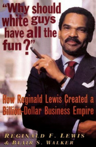 WHY SHOULD WHITE GUYS HAVE ALL THE FUN? How Reginald Lewis Created a Billion-Dollar Business Empire, by Reginald F. Lewis and Blair S. Walker, Commemorative Edition