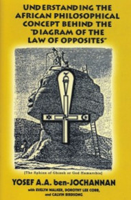 """UNDERSTANDING THE AFRICAN PHILOSOPHICAL CONCEPT BEHIND THE """"DIAGRAM OF THE LAW OF OPPOSITES"""", by Yosef A.A. ben-Jochannan wutg Evelyn Walker, Dorothy Lee Cob, and Calvin Birdsong"""