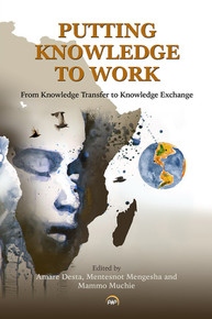 PUTTING KNOWLEDGE TO WORK: From Knowledge Transfer to Knowledge Exchange, Edited by Amare Desta, Mentesnot Mengesha & Mammo Muchie