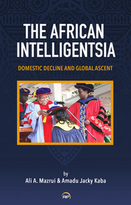 THE AFRICAN INTELLIGENTSIA: Domestic Decline and Global Ascent, by Ali A. Mazrui & Amadu Jacky Kaba
