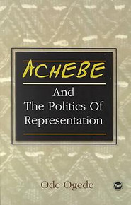 ACHEBE AND THE POLITICS OF REPRESENTATION: Form Against Itself, From Colonial Conquest and Occupation to Post-Independence Disillusionment, by Ode Ogede, HARDCOVER