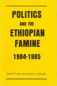 POLITICS AND THE ETHIOPIAN FAMINE 1984-1985 by Jason W. Clay and Bonnie K. Holcomb (HARDCOVER)