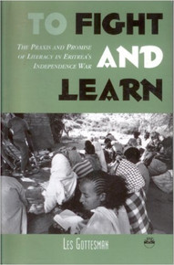 TO FIGHT AND LEARN: The Praxis and Promise of Literacy in Eritrea's Independence War, by Les Gottesman (HARDCOVER)