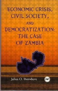 ECONOMIC CRISIS, CIVIL SOCIETY, AND DEMOCRATIZATION: The Case of Zambia by Julius O. Ihonvbere (HARDCOVER)